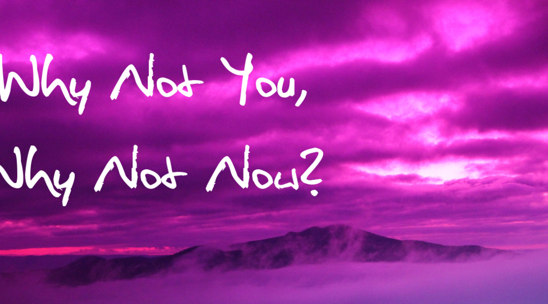 Video of the Week – Why Not You, Why Not Now